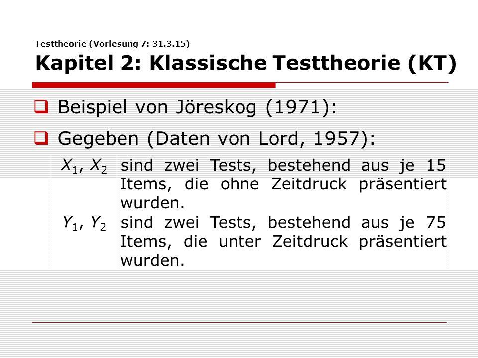 Testtheorie (Vorlesung 7: 31.3.15) Kapitel 2: Klassische Testtheorie (KT)  Beispiel von Jöreskog (1971):  Gegeben (Daten von Lord, 1957): X 1, X 2 s