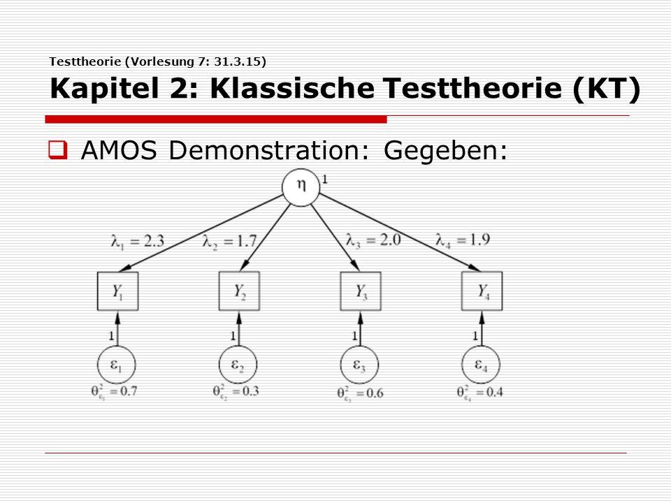 Testtheorie (Vorlesung 7: 31.3.15) Kapitel 2: Klassische Testtheorie (KT)  AMOS Demonstration: Erzeugen der Output-Kovarianzmatrix des Modells:  Erzeugte Kovarianzmatrix bildet Input für AMOS.