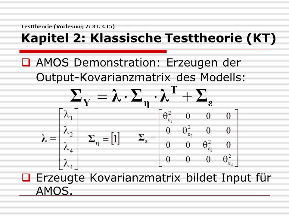 Testtheorie (Vorlesung 7: 31.3.15) Kapitel 2: Klassische Testtheorie (KT)  AMOS Demonstration: Erzeugen der Output-Kovarianzmatrix des Modells:  Erz