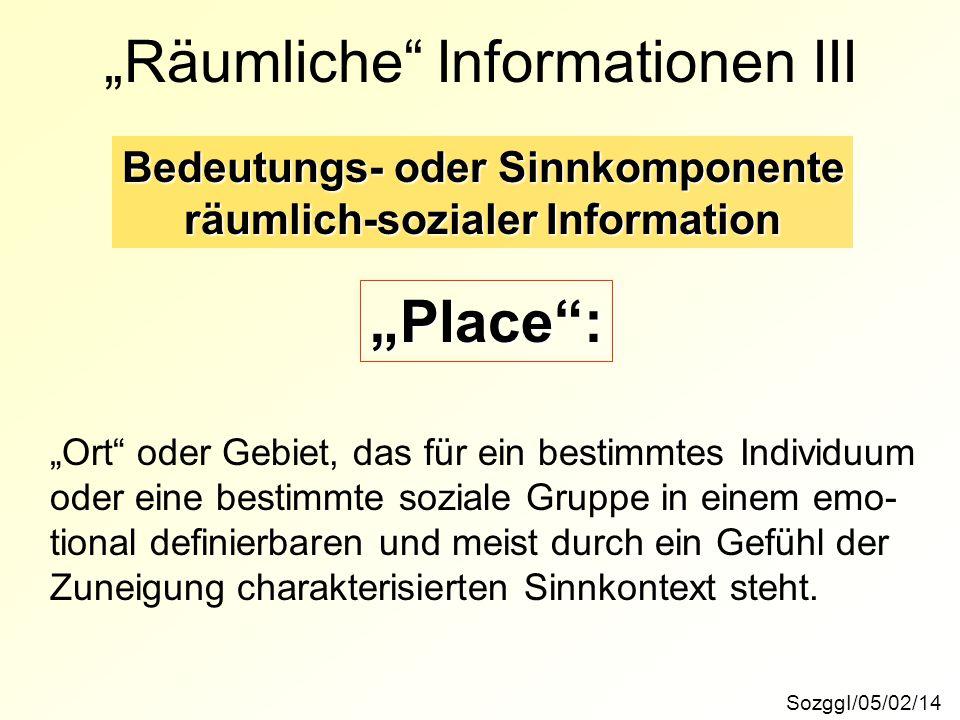 """SozggI/05/02/14 """"Räumliche"""" Informationen III Bedeutungs- oder Sinnkomponente räumlich-sozialer Information """"Place"""": """"Ort"""" oder Gebiet, das für ein be"""