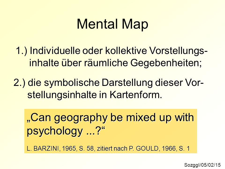 Mental Map SozggI/05/02/15 1.) Individuelle oder kollektive Vorstellungs- inhalte über räumliche Gegebenheiten; inhalte über räumliche Gegebenheiten;