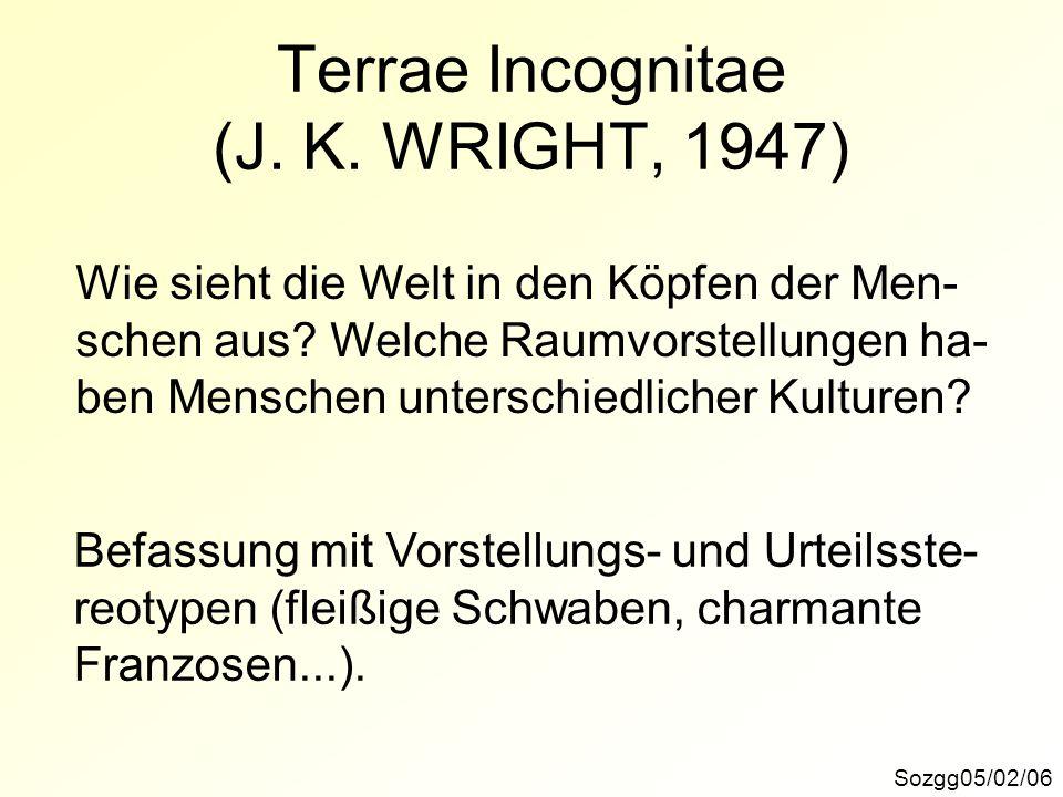 Terrae Incognitae (J. K. WRIGHT, 1947) Sozgg05/02/06 Wie sieht die Welt in den Köpfen der Men- schen aus? Welche Raumvorstellungen ha- ben Menschen un