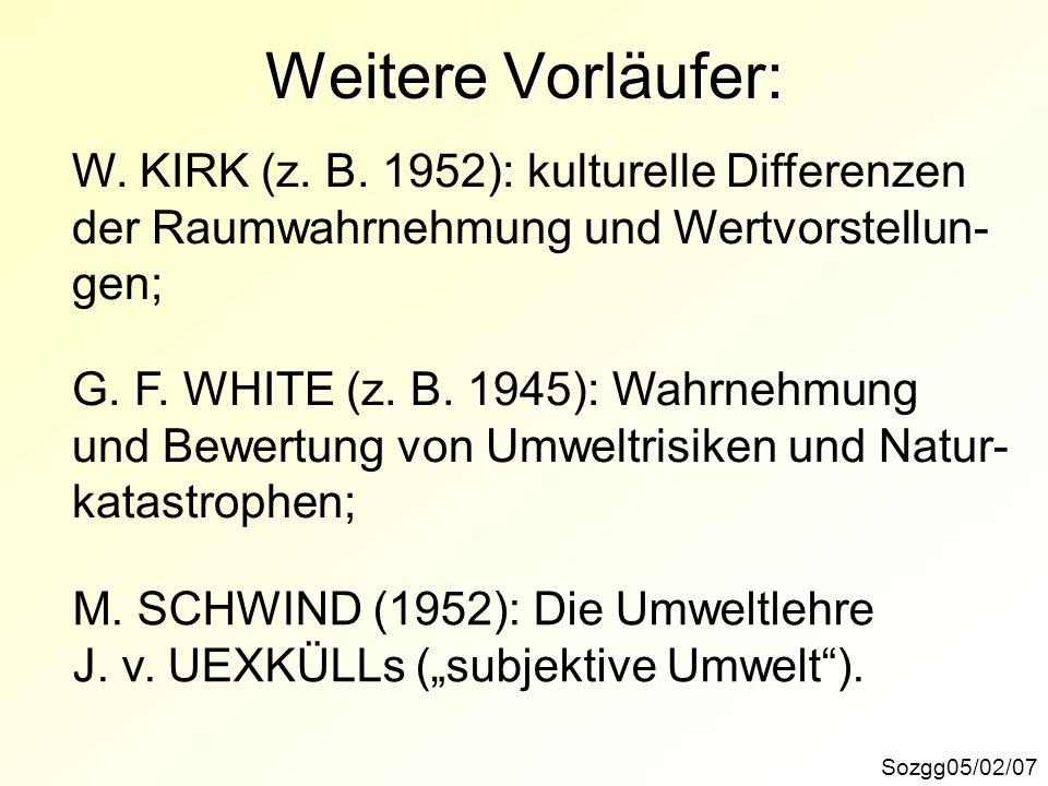 Weitere Vorläufer: Sozgg05/02/07 W. KIRK (z. B. 1952): kulturelle Differenzen der Raumwahrnehmung und Wertvorstellun- gen; G. F. WHITE (z. B. 1945): W