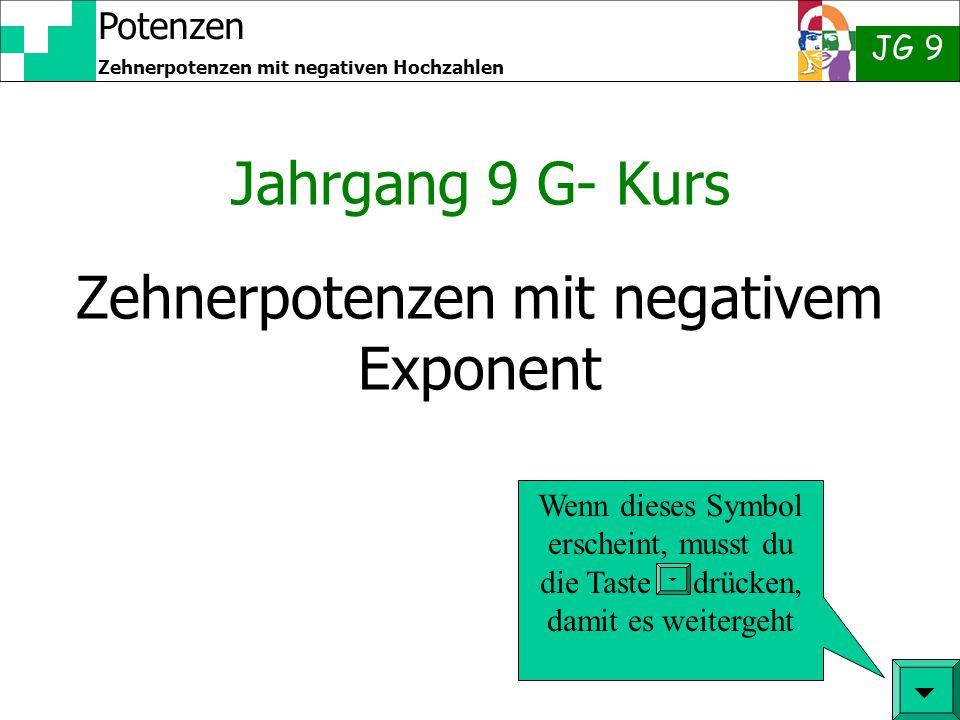 Potenzen JG 9 Zehnerpotenzen mit negativen Hochzahlen Zehnerpotenzen mit negativem Exponent Jahrgang 9 G- Kurs  Wenn dieses Symbol erscheint, musst d