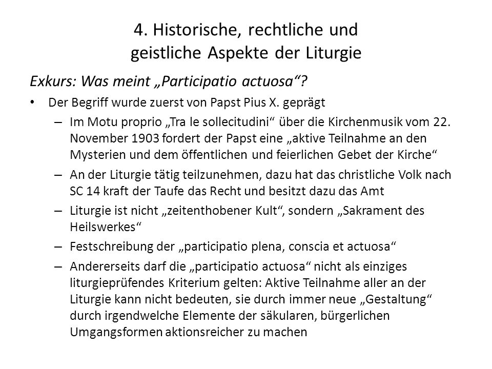 """4. Historische, rechtliche und geistliche Aspekte der Liturgie Exkurs: Was meint """"Participatio actuosa""""? Der Begriff wurde zuerst von Papst Pius X. ge"""