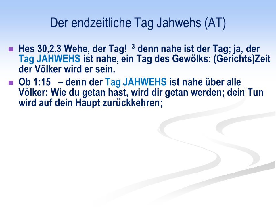 Der endzeitliche Tag Jahwehs (AT) Hes 30,2.3 Wehe, der Tag! 3 denn nahe ist der Tag; ja, der Tag JAHWEHS ist nahe, ein Tag des Gewölks: (Gerichts)Zeit