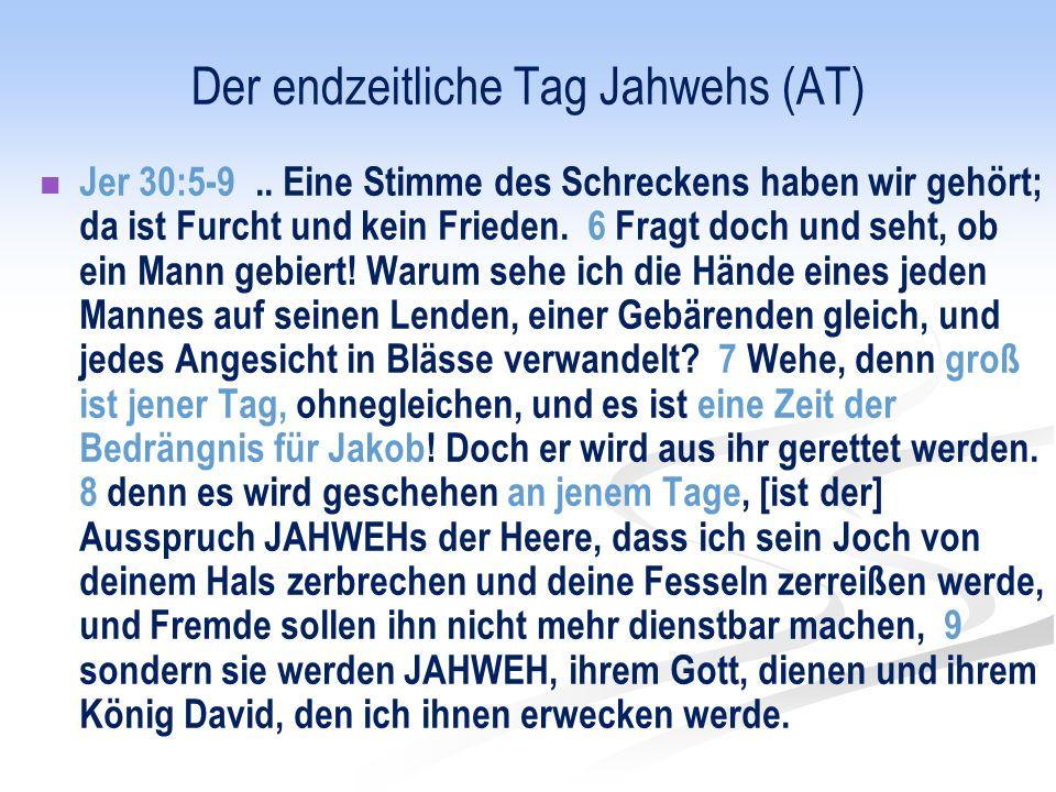 Der endzeitliche Tag Jahwehs (AT) Jer 30:5-9.. Eine Stimme des Schreckens haben wir gehört; da ist Furcht und kein Frieden. 6 Fragt doch und seht, ob