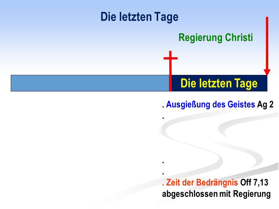 Die letzten Tage. Ausgießung des Geistes Ag 2.. Zeit der Bedrängnis Off 7,13 abgeschlossen mit Regierung Regierung Christi