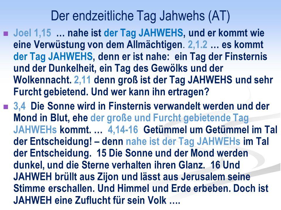 Der endzeitliche Tag Jahwehs (AT) Joel 1,15 … nahe ist der Tag JAHWEHS, und er kommt wie eine Verwüstung von dem Allmächtigen. 2,1.2 … es kommt der Ta