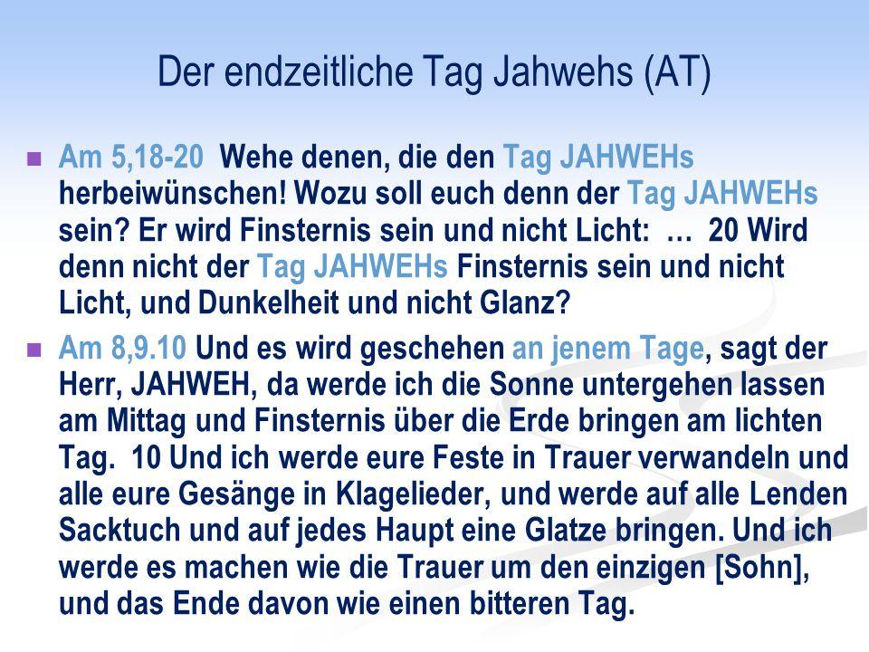 Der endzeitliche Tag Jahwehs (AT) Am 5,18-20 Wehe denen, die den Tag JAHWEHs herbeiwünschen! Wozu soll euch denn der Tag JAHWEHs sein? Er wird Finster