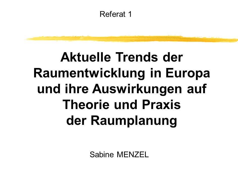 Aktuelle Trends der Raumentwicklung in Europa und ihre Auswirkungen auf Theorie und Praxis der Raumplanung Referat 1 Sabine MENZEL