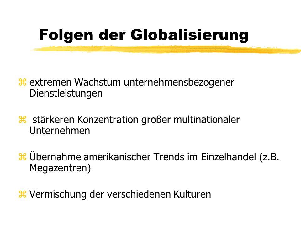 Folgen der Globalisierung zextremen Wachstum unternehmensbezogener Dienstleistungen z stärkeren Konzentration großer multinationaler Unternehmen zÜbernahme amerikanischer Trends im Einzelhandel (z.B.
