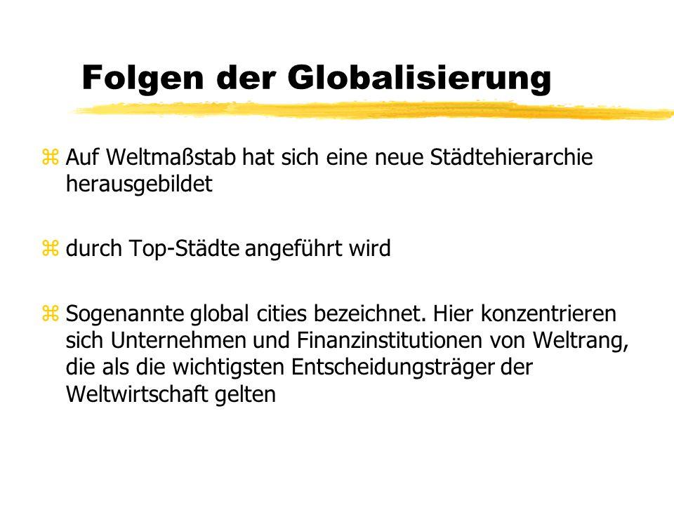 Folgen der Globalisierung zAuf Weltmaßstab hat sich eine neue Städtehierarchie herausgebildet zdurch Top-Städte angeführt wird zSogenannte global cities bezeichnet.