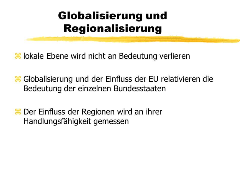 Globalisierung und Regionalisierung zlokale Ebene wird nicht an Bedeutung verlieren zGlobalisierung und der Einfluss der EU relativieren die Bedeutung der einzelnen Bundesstaaten zDer Einfluss der Regionen wird an ihrer Handlungsfähigkeit gemessen