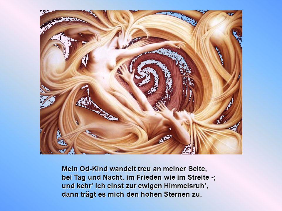 Od meint die Seele, meint Gemüt und Geist, Od ist das Gut und jenes das zur Spitze weist; Od ist das Ur-Es, das zu allem Anfang war, Od ist die Kraft die sich die Welt gebar.
