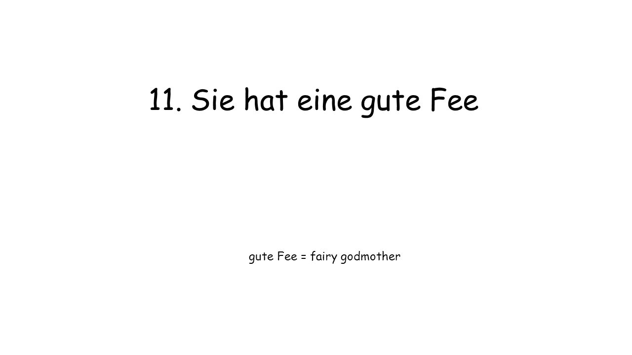 11. Sie hat eine gute Fee gute Fee = fairy godmother