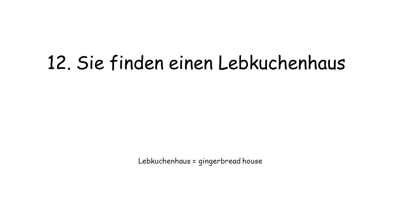 12. Sie finden einen Lebkuchenhaus Lebkuchenhaus = gingerbread house