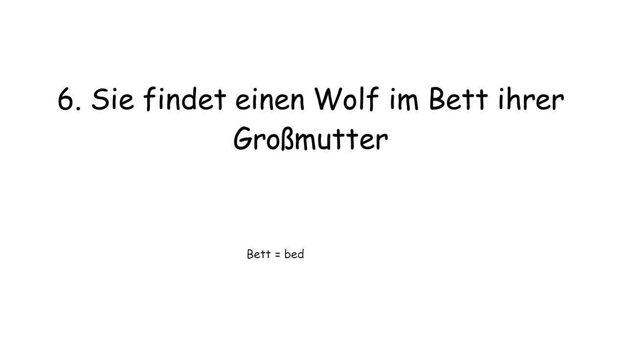 6. Sie findet einen Wolf im Bett ihrer Großmutter Bett = bed