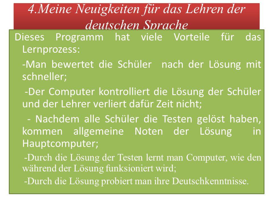 4.Meine Neuigkeiten für das Lehren der deutschen Sprache Dieses Programm hat viele Vorteile für das Lernprozess: -Man bewertet die Schüler nach der Lö