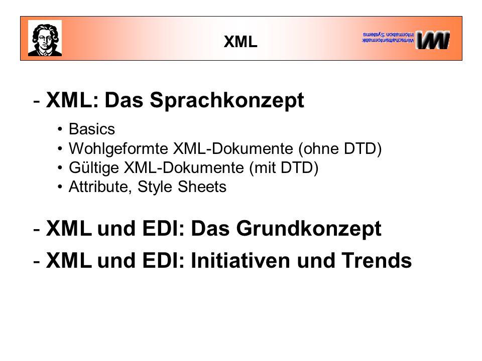 XML - XML: Das Sprachkonzept Basics Wohlgeformte XML-Dokumente (ohne DTD) Gültige XML-Dokumente (mit DTD) Attribute, Style Sheets - XML und EDI: Das Grundkonzept - XML und EDI: Initiativen und Trends