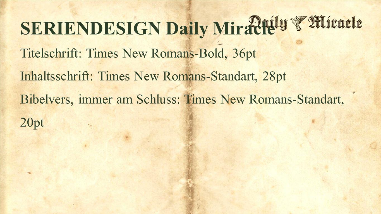 Fullscreen SERIENDESIGN Daily Miracle Titelschrift: Times New Romans-Bold, 36pt Inhaltsschrift: Times New Romans-Standart, 28pt Bibelvers, immer am Schluss: Times New Romans-Standart, 20pt