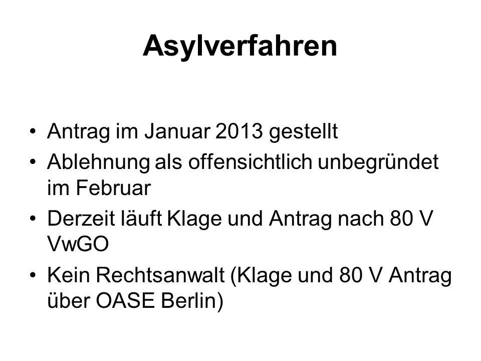 Asylverfahren Antrag im Januar 2013 gestellt Ablehnung als offensichtlich unbegründet im Februar Derzeit läuft Klage und Antrag nach 80 V VwGO Kein Rechtsanwalt (Klage und 80 V Antrag über OASE Berlin)
