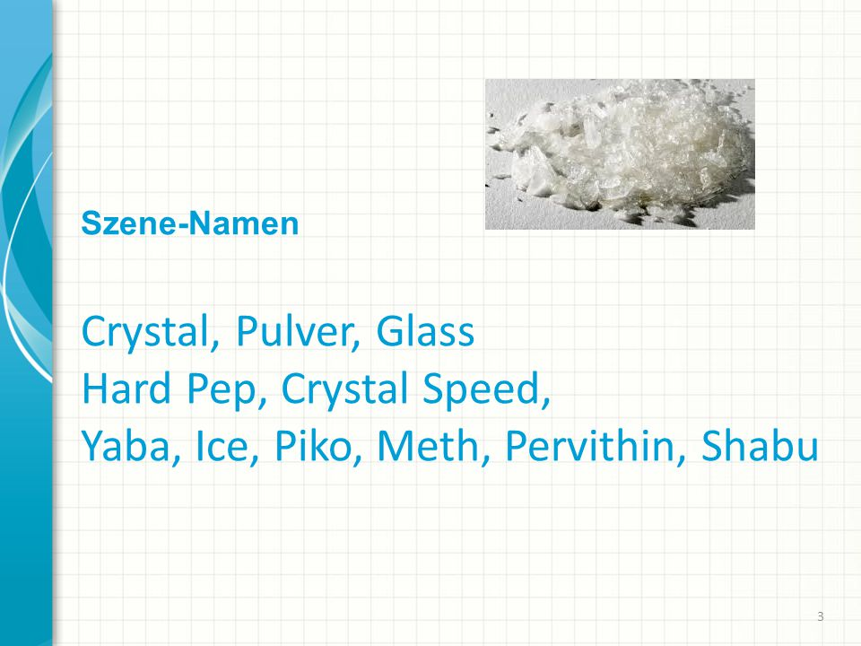 Szene-Namen Crystal, Pulver, Glass Hard Pep, Crystal Speed, Yaba, Ice, Piko, Meth, Pervithin, Shabu 3