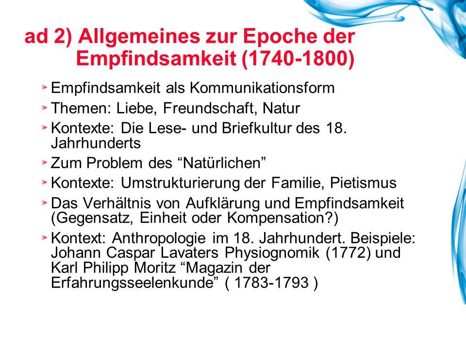 ad 2) Allgemeines zur Epoche der Empfindsamkeit (1740-1800) Empfindsamkeit als Kommunikationsform Themen: Liebe, Freundschaft, Natur Kontexte: Die Les