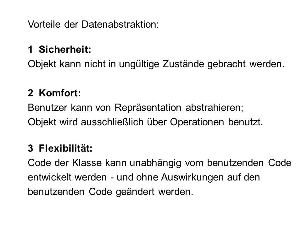 Vorteile der Datenabstraktion: 1 Sicherheit: Objekt kann nicht in ungültige Zustände gebracht werden. 2 Komfort: Benutzer kann von Repräsentation abst