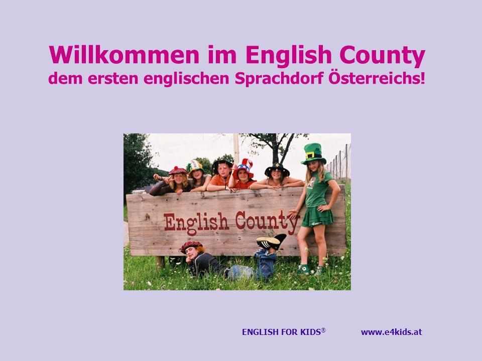 Willkommen im English County dem ersten englischen Sprachdorf Österreichs! ENGLISH FOR KIDS ® www.e4kids.at