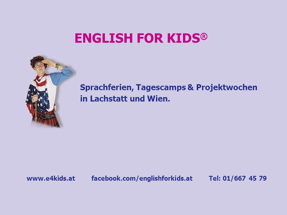 ENGLISH FOR KIDS ® Sprachferien, Tagescamps & Projektwochen in Lachstatt und Wien. www.e4kids.at facebook.com/englishforkids.at Tel: 01/667 45 79