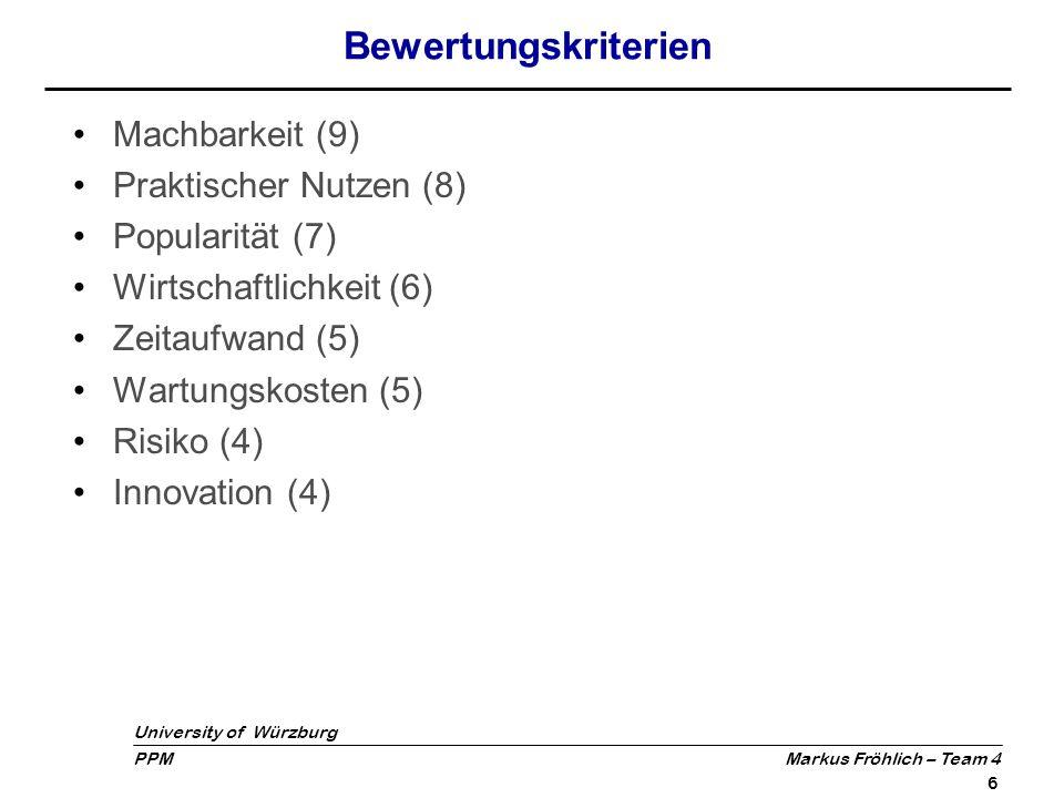 University of Würzburg PPM Markus Fröhlich – Team 4 7 Bewertung der Themenvorschläge Tauschbörse Suchanfragen Handelsplattform Mitfahrservice Privates Consulting Ausarbeitungs- service PC-Reperatur- vermittlung Machbarkeit (9)++000+ Praktischer Nutzen (8)-+++++ Popularität (7)0+00++ Wirtschaftlichkeit (6)+0-+-- Zeitaufwand (5)0-0--- Wartungskosten (5)00++-0 Innovation (4)-00000 Risiko (4)0+0000 Summe32371413