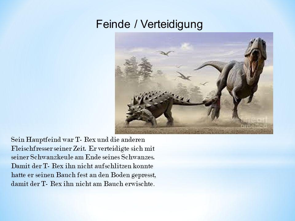Sein Hauptfeind war T- Rex und die anderen Fleischfresser seiner Zeit. Er verteidigte sich mit seiner Schwanzkeule am Ende seines Schwanzes. Damit der
