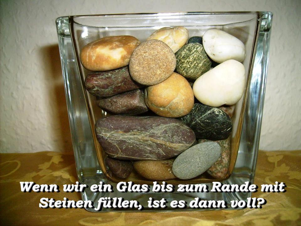 Wenn wir ein Glas bis zum Rande mit Steinen füllen, ist es dann voll?