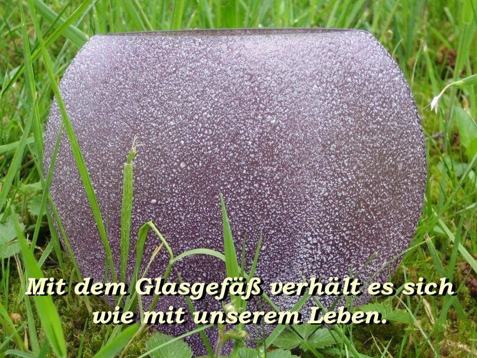 Mit dem Glasgefäß verhält es sich wie mit unserem Leben.