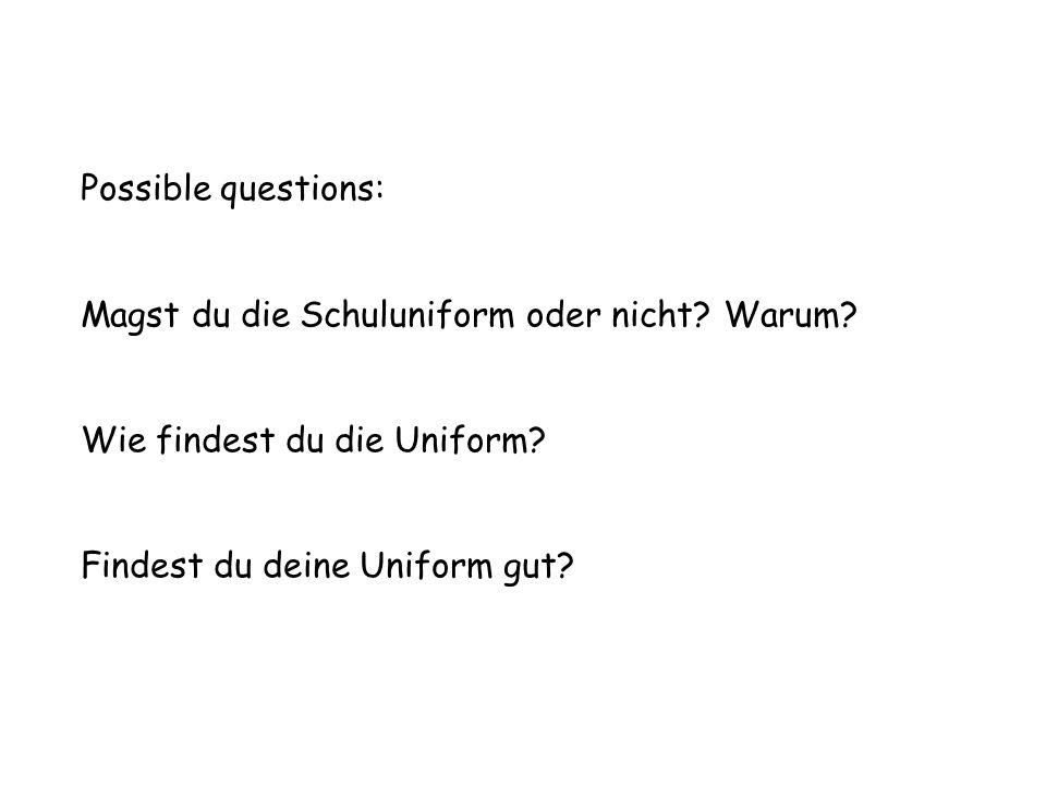 Possible questions: Magst du die Schuluniform oder nicht? Warum? Wie findest du die Uniform? Findest du deine Uniform gut?