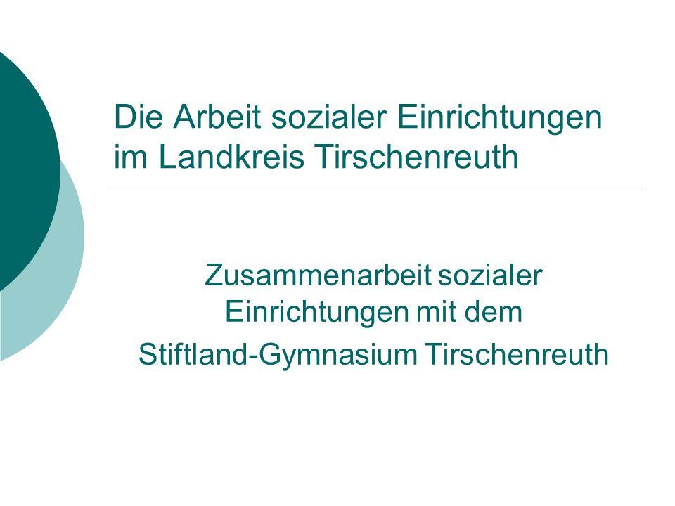 Die Arbeit sozialer Einrichtungen im Landkreis Tirschenreuth Zusammenarbeit sozialer Einrichtungen mit dem Stiftland-Gymnasium Tirschenreuth