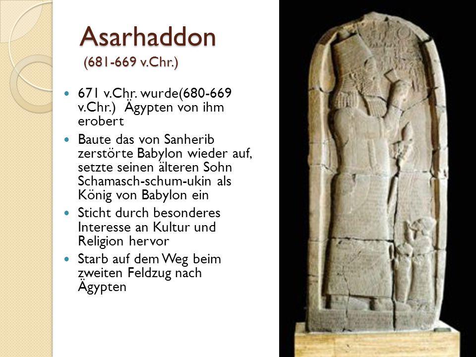 Asarhaddon (681-669 v.Chr.) 671 v.Chr. wurde(680-669 v.Chr.) Ägypten von ihm erobert Baute das von Sanherib zerstörte Babylon wieder auf, setzte seine