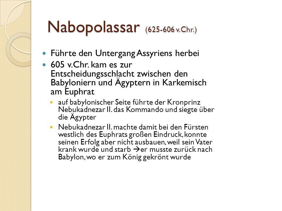 Nabopolassar (625-606 v.Chr.) Führte den Untergang Assyriens herbei 605 v.Chr. kam es zur Entscheidungsschlacht zwischen den Babyloniern und Ägyptern