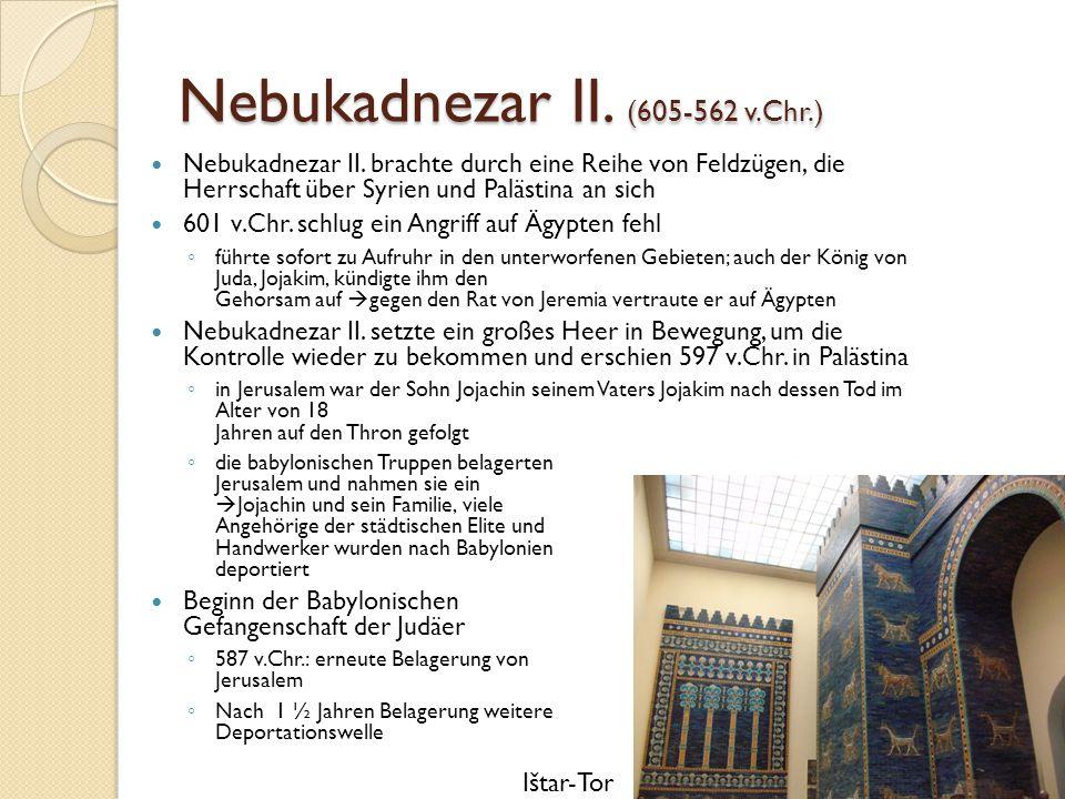 Nebukadnezar II. (605-562 v.Chr.) Nebukadnezar II. brachte durch eine Reihe von Feldzügen, die Herrschaft über Syrien und Palästina an sich 601 v.Chr.