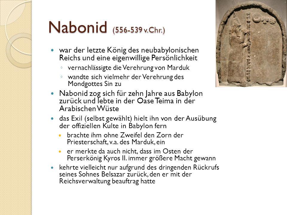 Nabonid (556-539 v.Chr.) war der letzte König des neubabylonischen Reichs und eine eigenwillige Persönlichkeit ◦ vernachlässigte die Verehrung von Marduk ◦ wandte sich vielmehr der Verehrung des Mondgottes Sin zu Nabonid zog sich für zehn Jahre aus Babylon zurück und lebte in der Oase Teima in der Arabischen Wüste das Exil (selbst gewählt) hielt ihn von der Ausübung der offiziellen Kulte in Babylon fern brachte ihm ohne Zweifel den Zorn der Priesterschaft, v.a.