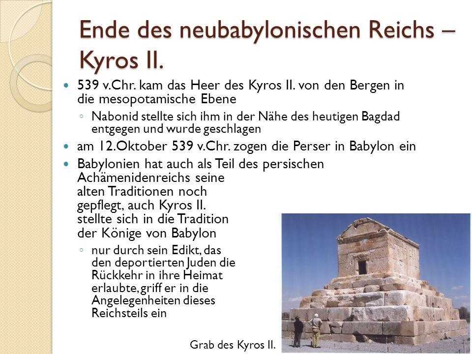 Ende des neubabylonischen Reichs – Kyros II. 539 v.Chr. kam das Heer des Kyros II. von den Bergen in die mesopotamische Ebene ◦ Nabonid stellte sich i