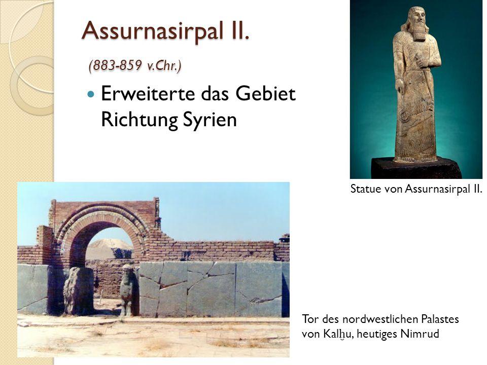 Assurnasirpal II. (883-859 v.Chr.) Erweiterte das Gebiet Richtung Syrien Statue von Assurnasirpal II. Tor des nordwestlichen Palastes von Kal ḫ u, heu