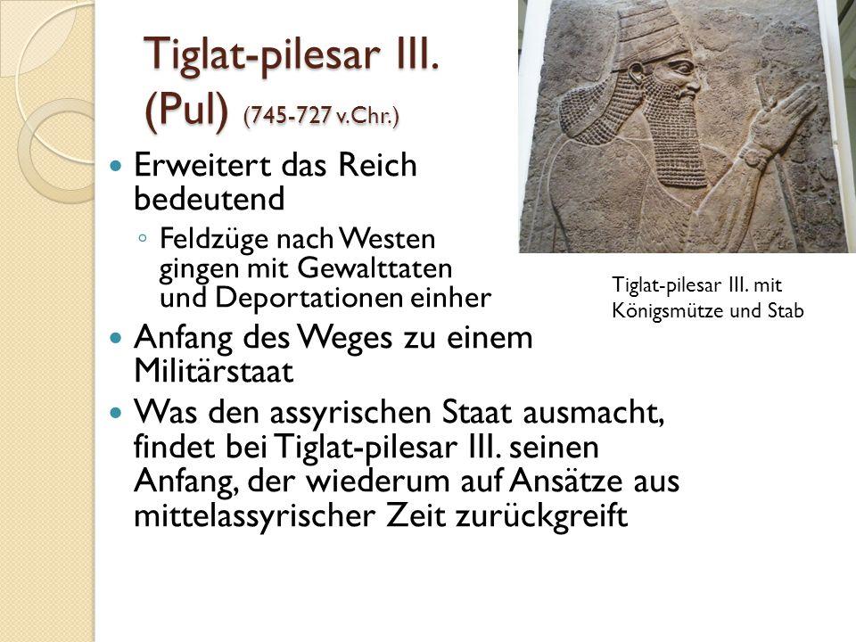 Tiglat-pilesar III. (Pul) (745-727 v.Chr.) Erweitert das Reich bedeutend ◦ Feldzüge nach Westen gingen mit Gewalttaten und Deportationen einher Anfang