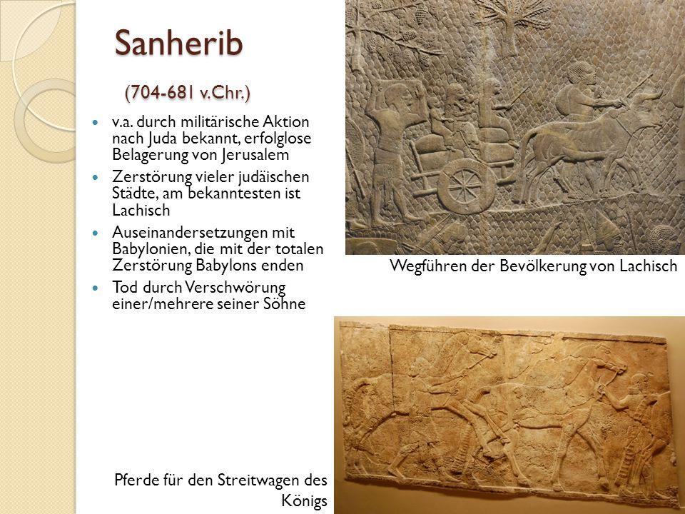 Sanherib (704-681 v.Chr.) v.a. durch militärische Aktion nach Juda bekannt, erfolglose Belagerung von Jerusalem Zerstörung vieler judäischen Städte, a