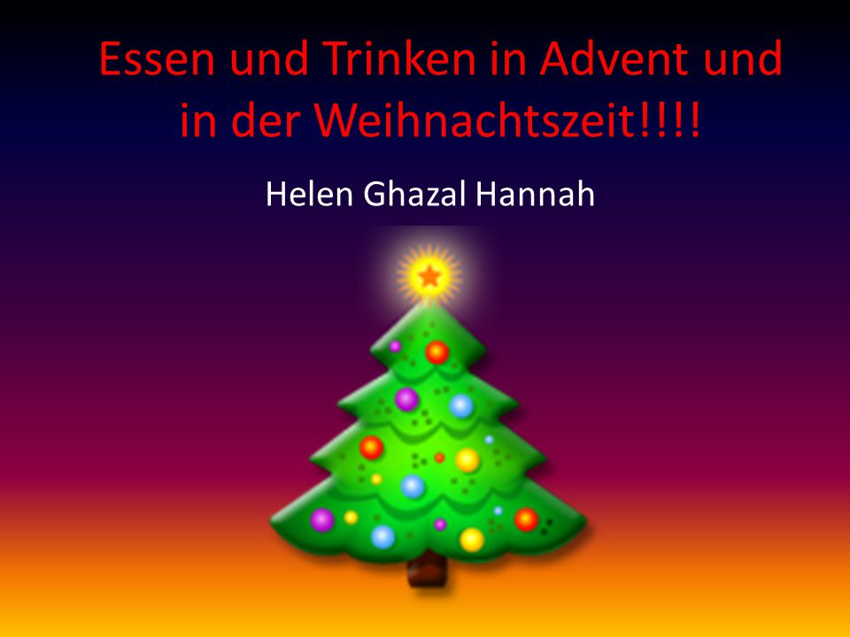 Essen und Trinken in Advent und in der Weihnachtszeit!!!! Helen Ghazal Hannah