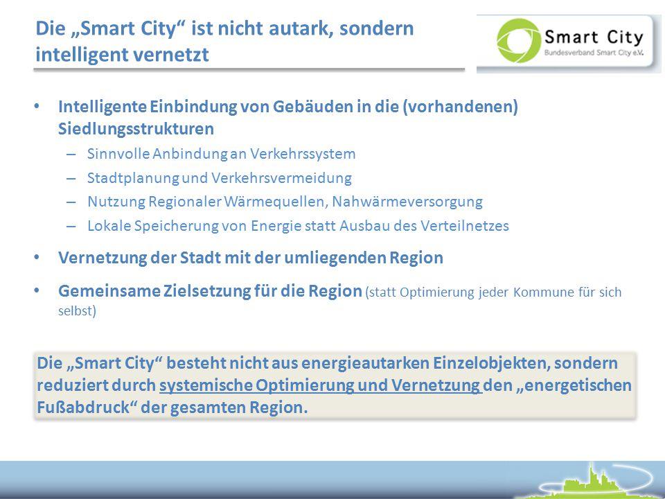 """Die """"Smart City ist nicht autark, sondern intelligent vernetzt Intelligente Einbindung von Gebäuden in die (vorhandenen) Siedlungsstrukturen – Sinnvolle Anbindung an Verkehrssystem – Stadtplanung und Verkehrsvermeidung – Nutzung Regionaler Wärmequellen, Nahwärmeversorgung – Lokale Speicherung von Energie statt Ausbau des Verteilnetzes Vernetzung der Stadt mit der umliegenden Region Gemeinsame Zielsetzung für die Region (statt Optimierung jeder Kommune für sich selbst) Die """"Smart City besteht nicht aus energieautarken Einzelobjekten, sondern reduziert durch systemische Optimierung und Vernetzung den """"energetischen Fußabdruck der gesamten Region."""