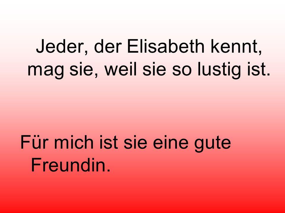 Jeder, der Elisabeth kennt, mag sie, weil sie so lustig ist. Für mich ist sie eine gute Freundin.