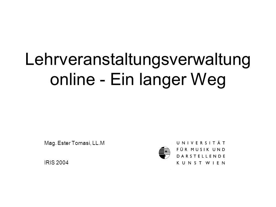 Lehrveranstaltungsverwaltung online - Ein langer Weg Mag. Ester Tomasi, LL.M IRIS 2004