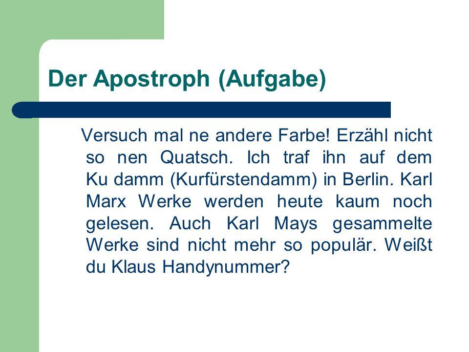 Der Apostroph (Aufgabe) Versuch mal ne andere Farbe! Erzähl nicht so nen Quatsch. Ich traf ihn auf dem Ku damm (Kurfürstendamm) in Berlin. Karl Marx W